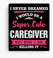 I NEVER DREAMED I WOULD BE A SUPER CUTE CAREGIVER BUT HERE I AM KILLING IT Canvas Print