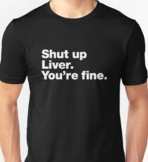 Shut up Liver. You're fine. Unisex T-Shirt