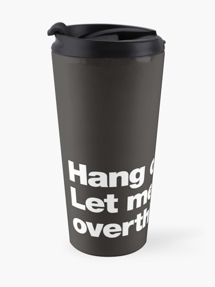 Alternate view of Hang on. Let me overthink this. Travel Mug