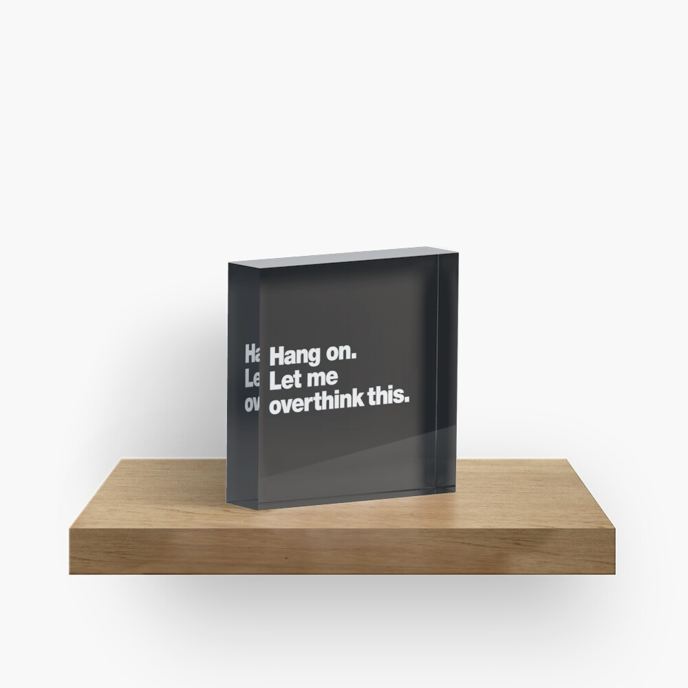 Hang on. Let me overthink this. Acrylic Block