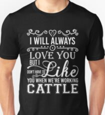 I Will Always Love You But I Dont Have To Like You When We Are Working Cattle Shirts Unisex T-Shirt