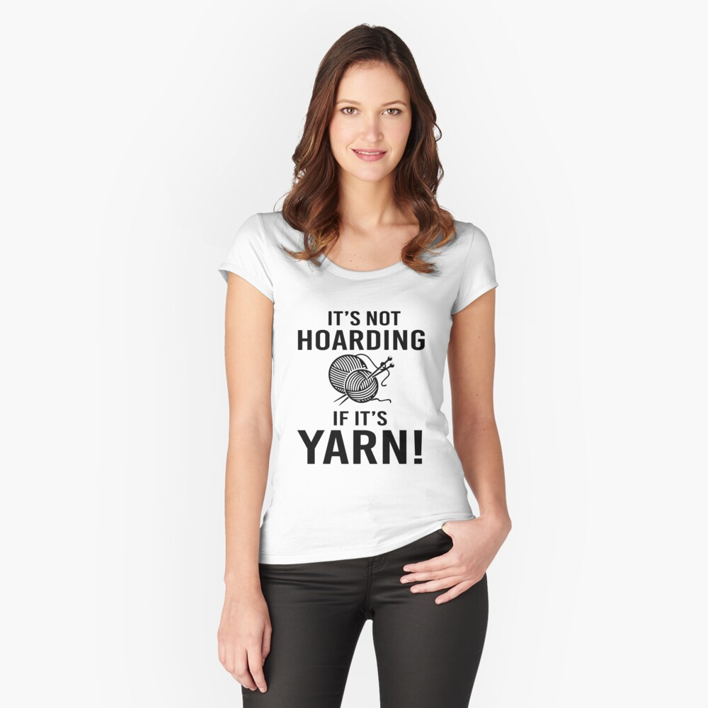 It's not Hoarding If it's Yarn Fitted Scoop T-Shirt