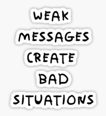 WEAK MESSAGES CREATE BAD SITUATIONS Sticker