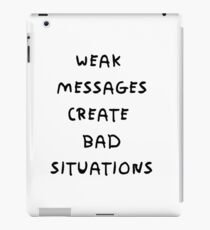 WEAK MESSAGES CREATE BAD SITUATIONS iPad Case/Skin