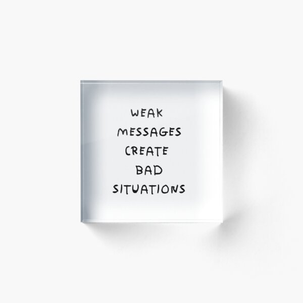 WEAK MESSAGES CREATE BAD SITUATIONS Acrylic Block