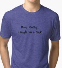 Keep staring... i might do a trick! Tri-blend T-Shirt