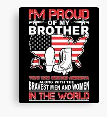 I'm Proud Of My Brother That Has Served America Along with The Bravest Men and Women in the World Canvas Print