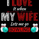 I love it when my wife lets me go bowling by Dave Jo