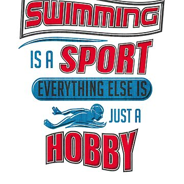 Swimming Is A Sport. Everything Else Is A Hobby. by mujhanyzek