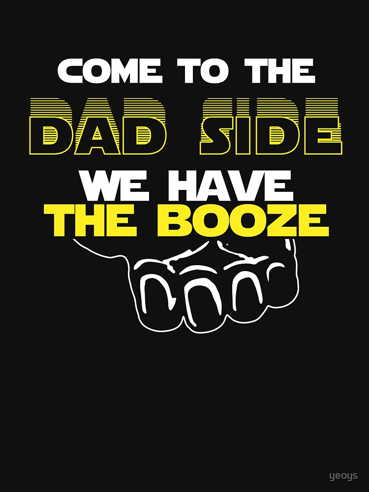 Come To The Dad Side We Have The Booze - Geek Dad Quote Gift by yeoys