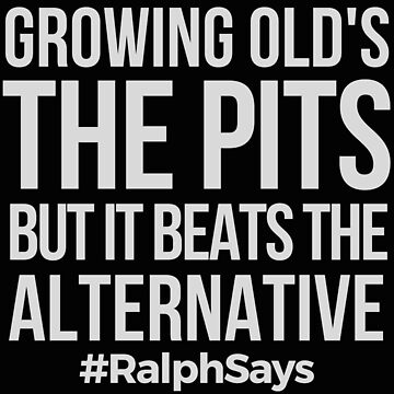 Growing Old's the Pits - But it Beats the Alternative - #RalphSays -  by ralphsaysthings