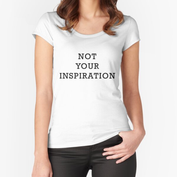 Not Your Inspiration Fitted Scoop T-Shirt