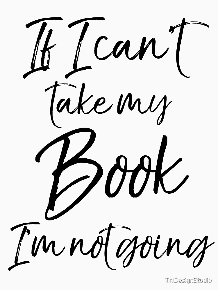 If I Can't take my Book I'm not Going by TNDesignStudio