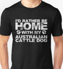 Id Rather Be Home With My Australian Cattle Dog Unisex T-Shirt