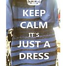 KEEP CALM it's JUST A DRESS by Grod2014