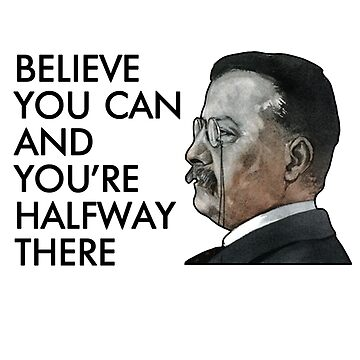 Teddy Roosevelt Says: Believe & You're Halfway There by jdcreative