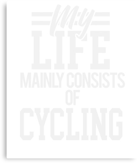My Life Mainly Consists of Cycling by TrevelyanPrints