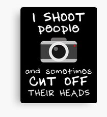 I SHOOT people and sometimes I CUT OFF THEIR HEADS (White Text) Canvas Print