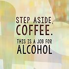 Step Aside Coffee - This is a Job for Alcohol by delores1960