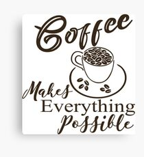 Coffee makes everything possible Canvas Print