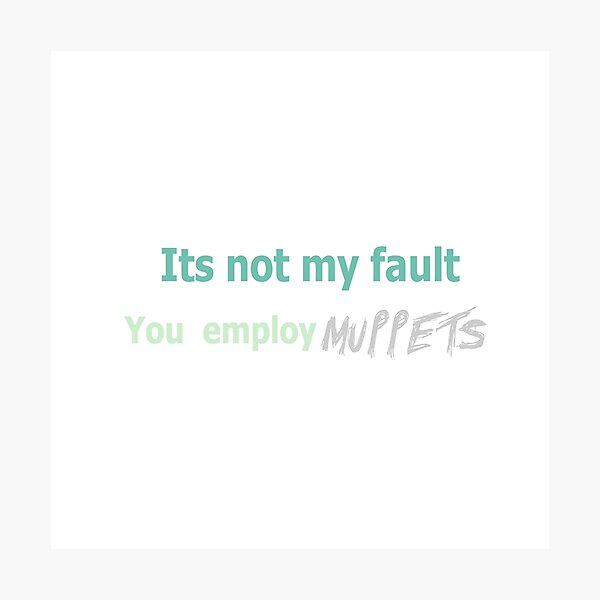 Its not my fault you employ MUPPETS Photographic Print