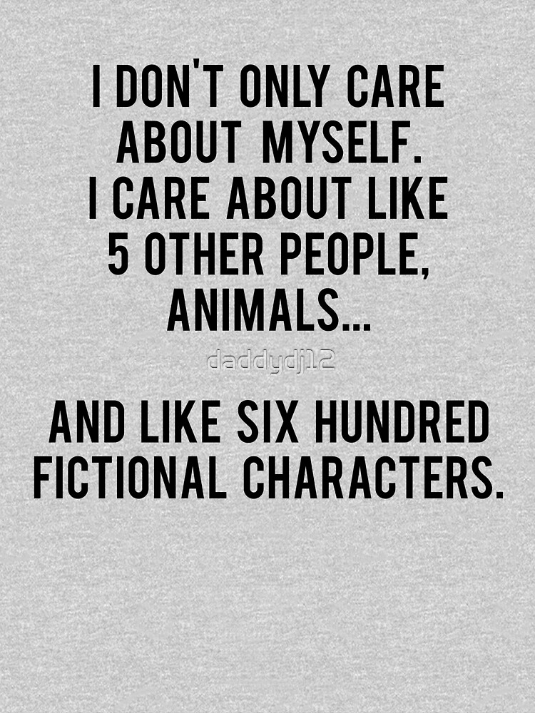 No sólo me preocupo por mí mismo. Me importan como 5 otras personas, animales y como seiscientos personajes de ficción de daddydj12
