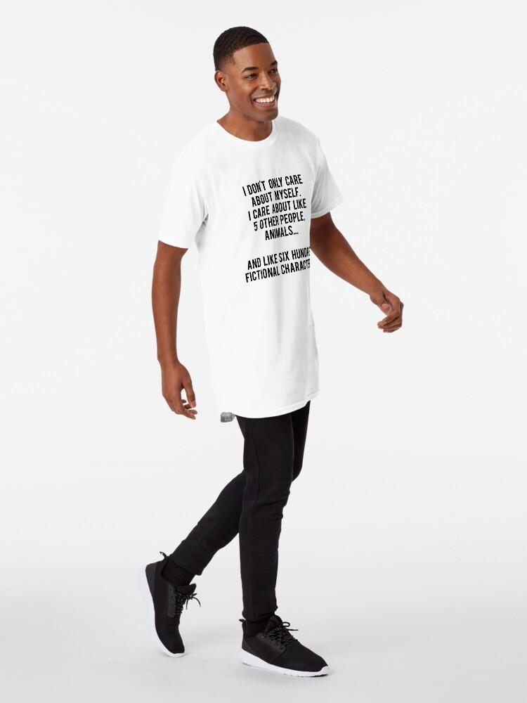 Vista alternativa de Camiseta larga No sólo me preocupo por mí mismo. Me importan como 5 otras personas, animales y como seiscientos personajes de ficción
