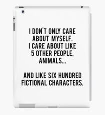 I Don't Only Care About Myself. I Care About Like 5 Other People, Animals And Like Six Hundred Fictional Characters iPad Case/Skin