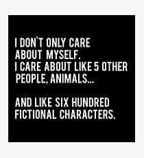 I Don't Only Care About Myself. I Care About Like 5 Other People, Animals And Like Six Hundred Fictional Characters - Black Photographic Print