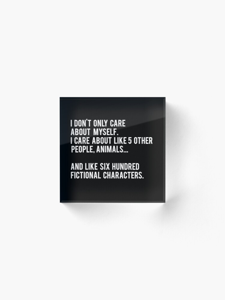Alternate view of I Don't Only Care About Myself. I Care About Like 5 Other People, Animals And Like Six Hundred Fictional Characters - Black Acrylic Block