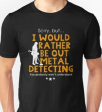 Metal detecting tshirt - I would rather be out metal detecting Unisex T-Shirt