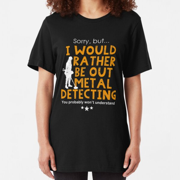 Metal detecting tshirt - I would rather be out metal detecting Slim Fit T-Shirt