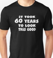 It Took 60 Years To Look This Good Shirt Unisex T