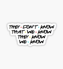 They Don't Know That We Know They Know We Know - Friends Sticker