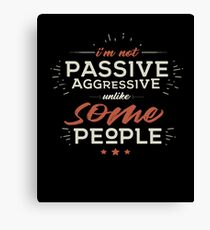 I'm Not Passive Aggressive, Unlike SOME People Canvas Print