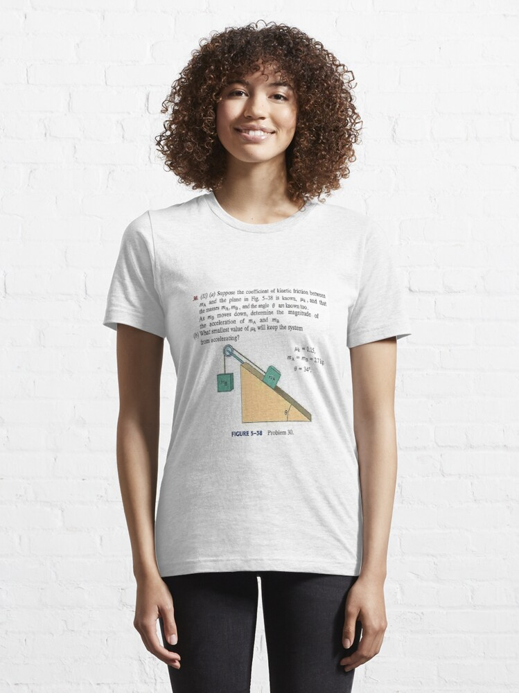 Alternate view of Physics problem: Suppose the coefficient of kinetic friction between the mass and the plane is known. #Physics #Education #PhysicsEducation,  Essential T-Shirt