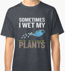 Funny Gardening Gift Sometimes I Wet My Plants Classic T-Shirt