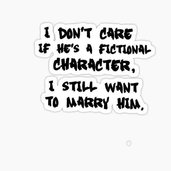I Don't Care If He's a Fictional Character, I Still Want to Marry Him Sticker