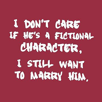 I Don't Care If He's a Fictional Character, I Still Want to Marry Him by daddydj12