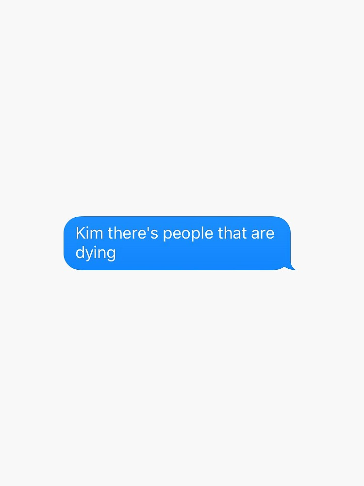 Kim there's people that are dying by adigiuseppe