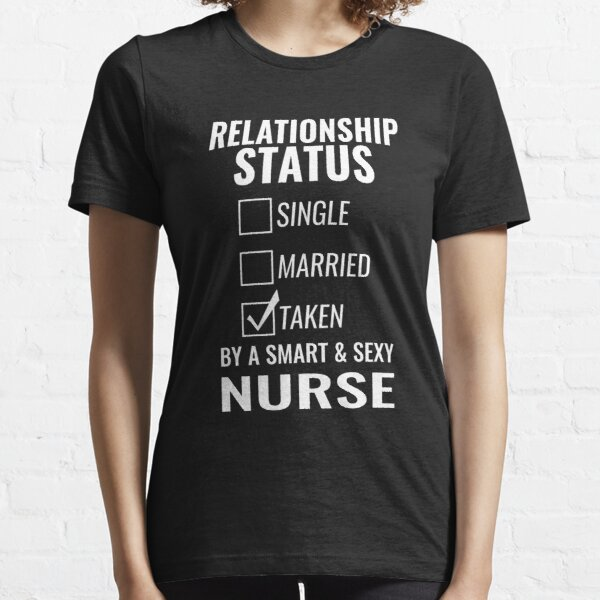Relationship Status Single Married Taken by a Smart and Sexy nurse tshirt Essential T-Shirt