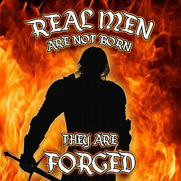 Real Men are not Born they are Forged by KellyUgenti
