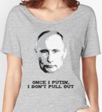 Once I Putin, I Don't Pull Out - Vladimir Putin Shirt 1A Women's Relaxed Fit T-Shirt