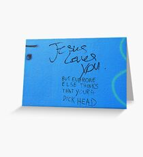 Jesus loves you but everyone else thinks you're a dickhead Greeting Card