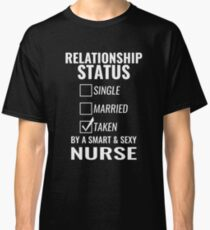 Relationship Status Single Married Taken by a Smart and Sexy nurse tshirt Classic T-Shirt