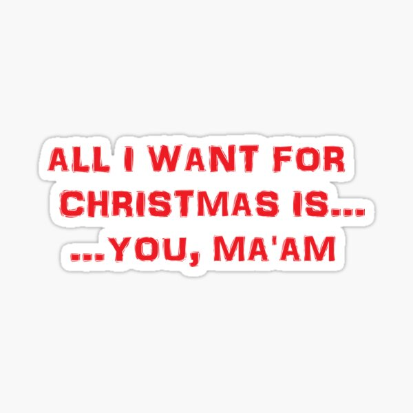 All I want for Christmas is ... You, Ma'am Sticker