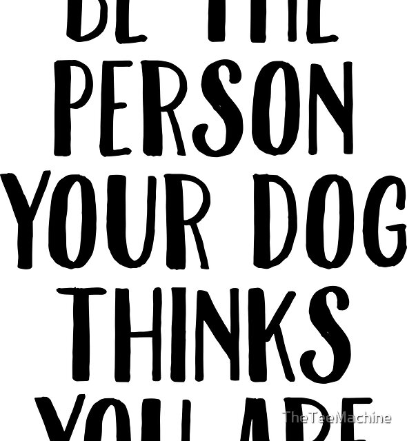 Be The Person Your Dog Thinks You Are Sticker & T-Shirt - Gift For Dog Lover by TheTeeMachine