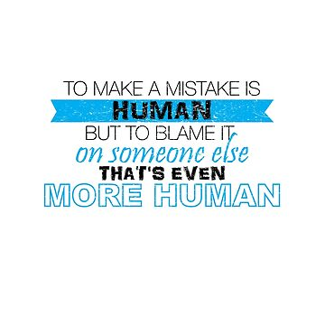 To Make A Mistake Is Human But To Blame It On Someone Else That's Even More Human by onceproject