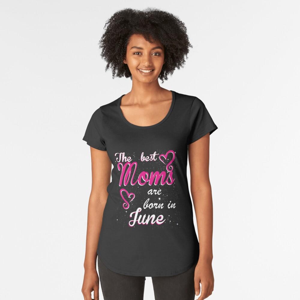 The Best Moms are born in June Premium Scoop T-Shirt