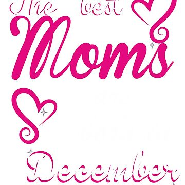 The Best Moms are born in December by ArtBoxDTS